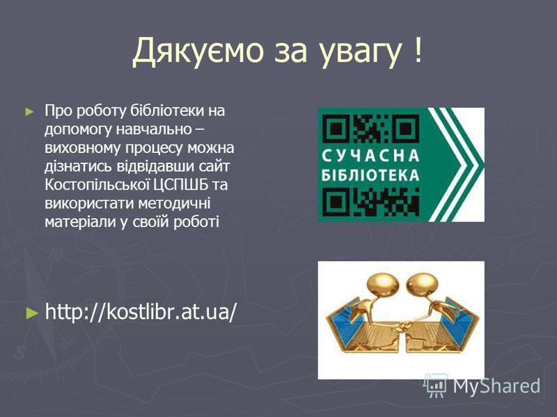 Дякуємо за увагу ! Про роботу бібліотеки на допомогу навчально – виховному процесу можна дізнатись відвідавши сайт Костопільської ЦСПШБ та використати методичні матеріали у своїй роботі http://kostlibr.at.ua/