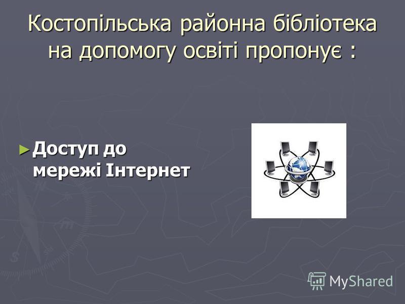 Костопільська районна бібліотека на допомогу освіті пропонує : Доступ до мережі Інтернет Доступ до мережі Інтернет