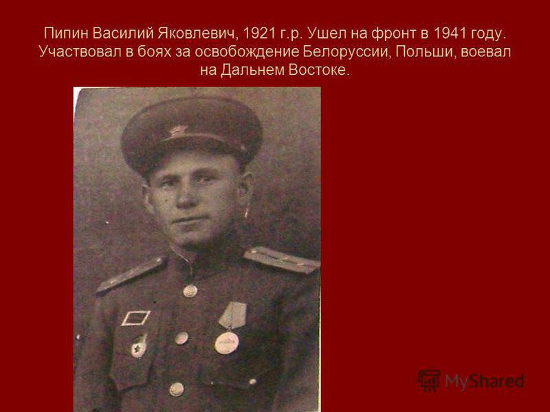 Пипин Василий Яковлевич, 1921 г.р. Ушел на фронт в 1941 году. Участвовал в боях за освобождение Белоруссии, Польши, воевал на Дальнем Востоке.