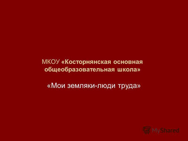 МКОУ «Косторнянская основная общеобразовательная школа» «Мои земляки-люди труда»