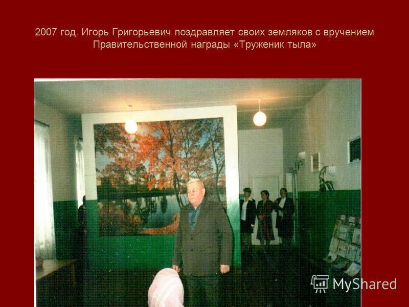 2007 год. Игорь Григорьевич поздравляет своих земляков с вручением Правительственной награды «Труженик тыла»