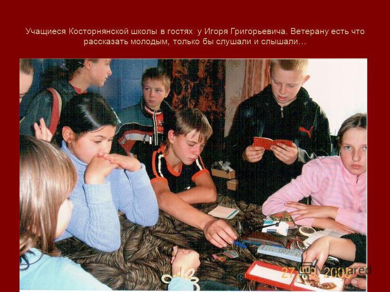 Учащиеся Косторнянской школы в гостях у Игоря Григорьевича. Ветерану есть что рассказать молодым, только бы слушали и слышали…