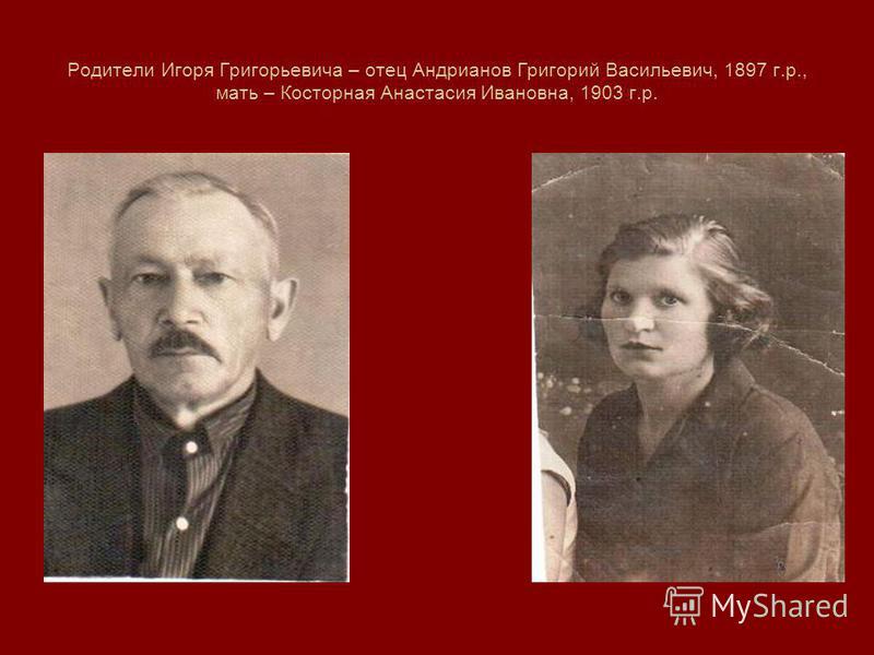 Родители Игоря Григорьевича – отец Андрианов Григорий Васильевич, 1897 г.р., мать – Косторная Анастасия Ивановна, 1903 г.р.