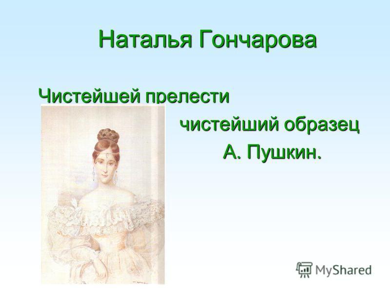 Наталья Гончарова Наталья Гончарова Чистейшей прелести чистейший образец А. Пушкин.