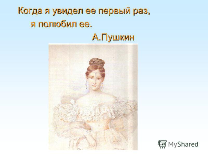 Когда я увидел ее первый раз, я полюбил ее. А.Пушкин