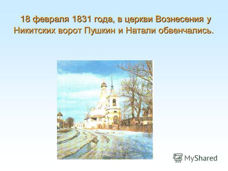 18 февраля 1831 года, в церкви Вознесения у Никитских ворот Пушкин и Натали обвенчались.