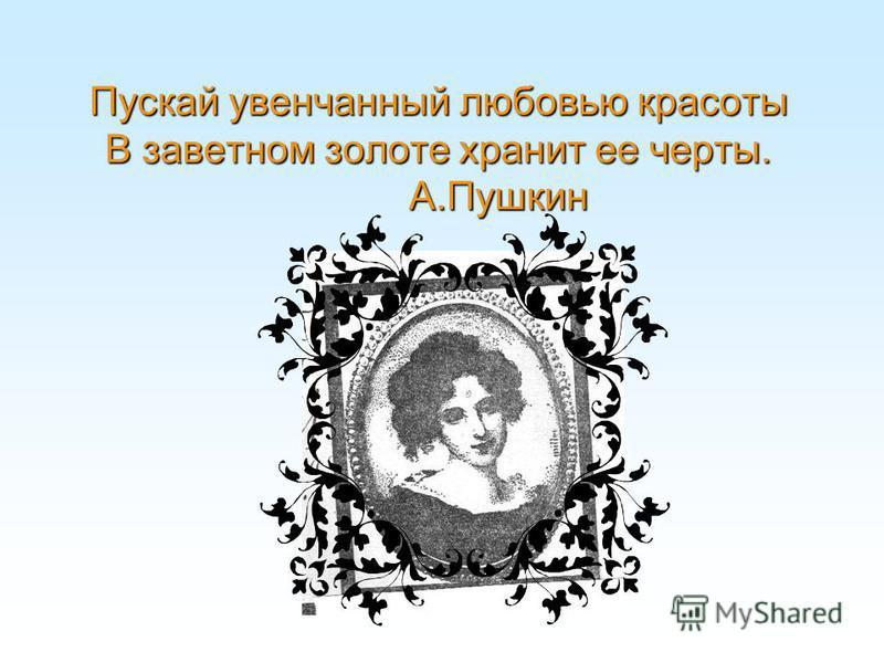 Пускай увенчанный любовью красоты В заветном золоте хранит ее черты. А.Пушкин