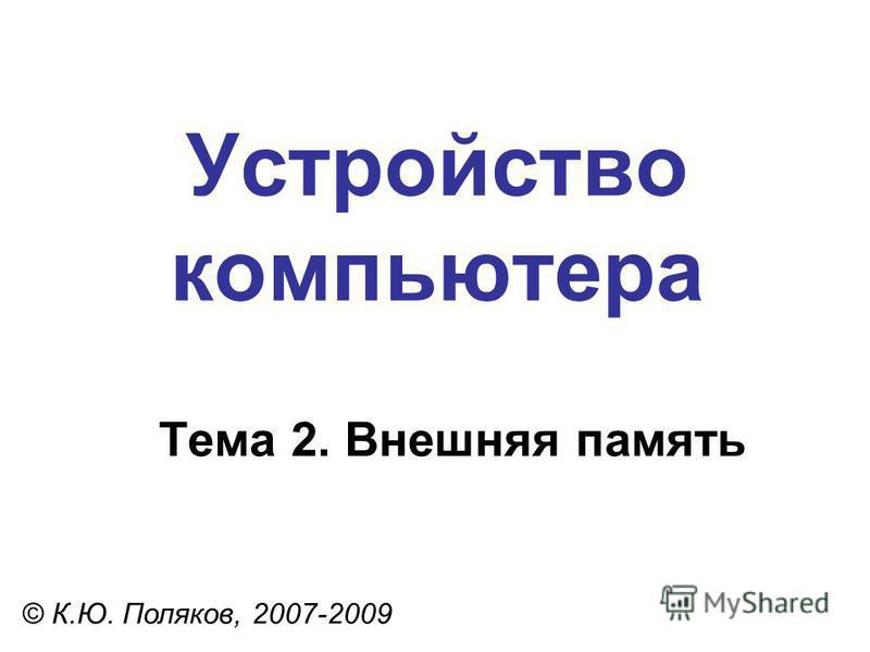 Устройство компьютера © К.Ю. Поляков, 2007-2009 Тема 2. Внешняя память