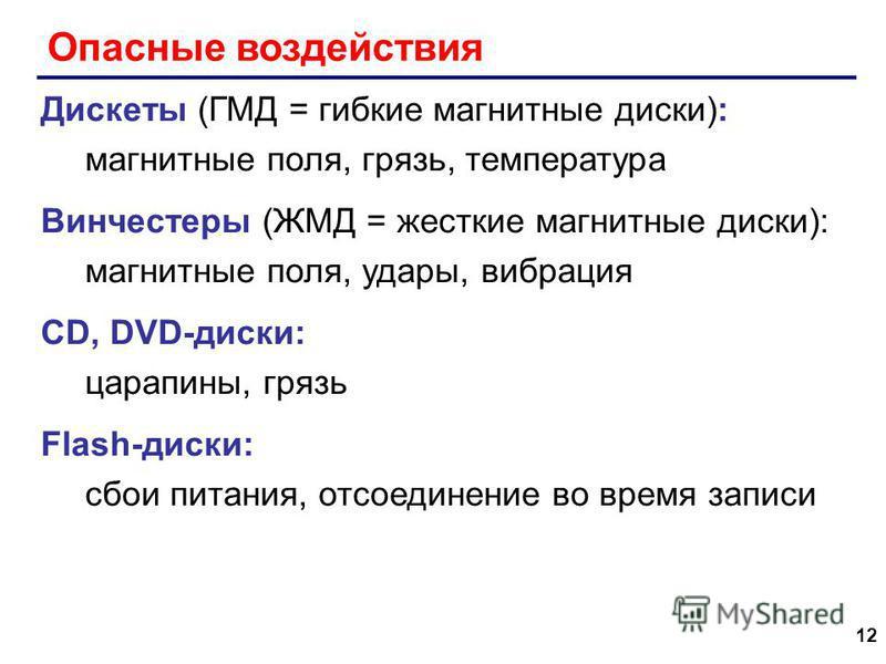 12 Опасные воздействия Дискеты (ГМД = гибкие магнитные диски): магнитные поля, грязь, температура Винчестеры (ЖМД = жесткие магнитные диски): магнитные поля, удары, вибрация CD, DVD-диски: царапины, грязь Flash-диски: сбои питания, отсоединение во вр