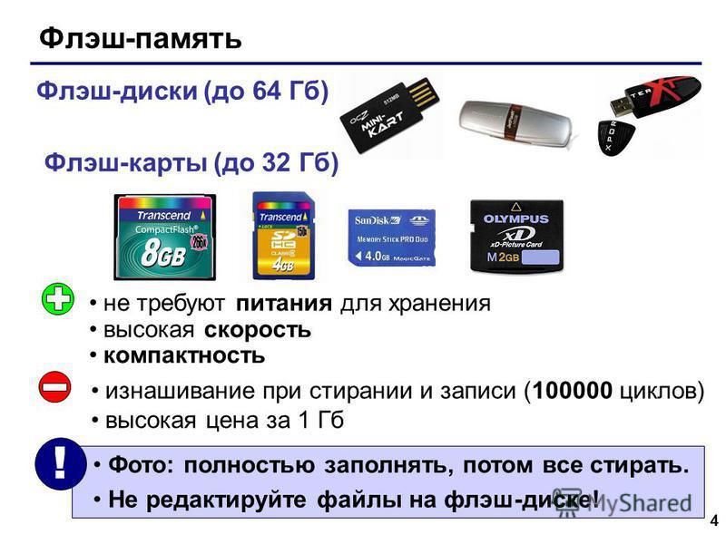 4 Флэш-память Флэш-диски (до 64 Гб) Флэш-карты (до 32 Гб) не требуют питания для хранения высокая скорость компактность изнашивание при стирании и записи (100000 циклов) высокая цена за 1 Гб Фото: полностью заполнять, потом все стирать. Не редактируй