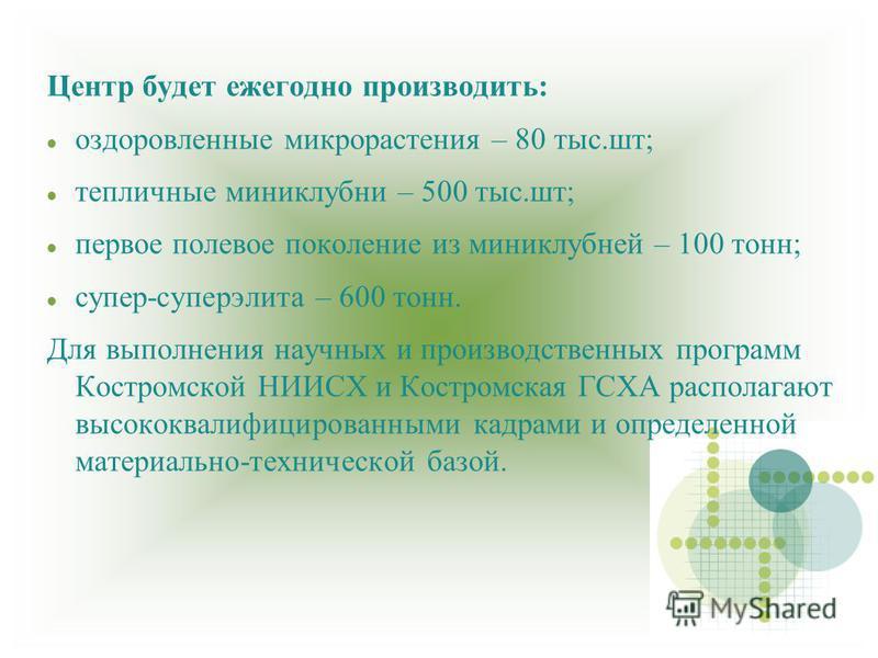 Центр будет ежегодно производить: оздоровленные микро растения – 80 тыс.шт; тепличные мини клубни – 500 тыс.шт; первое полевое поколение из миниклубней – 100 тонн; супер-суперэлита – 600 тонн. Для выполнения научных и производственных программ Костро