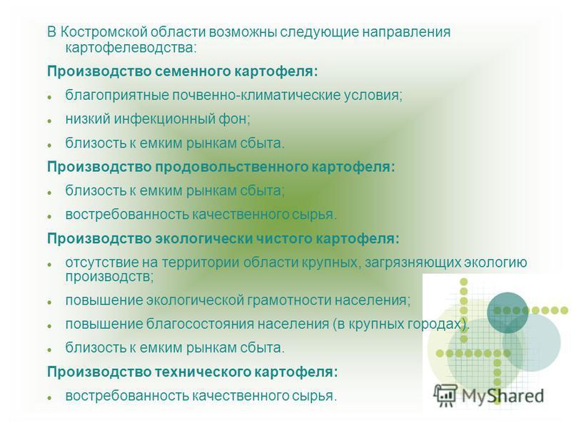 В Костромской области возможны следующие направления картофелеводства: Производство семенного картофеля: благоприятные почвенно-климатические условия; низкий инфекционный фон; близость к емким рынкам сбыта. Производство продовольственного картофеля: