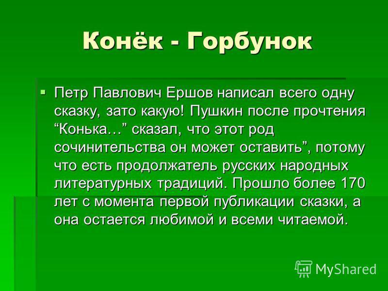 Конёк - Горбунок Петр Павлович Ершов написал всего одну сказку, зато какую! Пушкин после прочтения Конька… сказал, что этот род сочинительства он может оставить, потому что есть продолжатель русских народных литературных традиций. Прошло более 170 ле