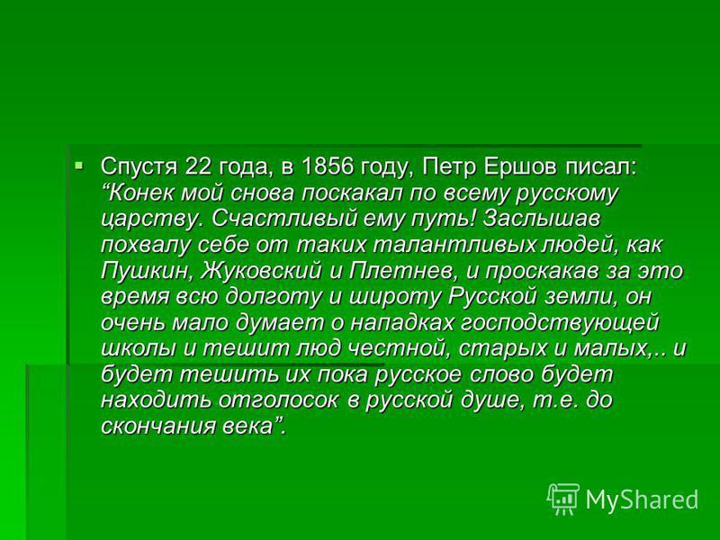 Спустя 22 года, в 1856 году, Петр Ершов писал: Конек мой снова поскакал по всему русскому царству. Счастливый ему путь! Заслышав похвалу себе от таких талантливых людей, как Пушкин, Жуковский и Плетнев, и проскакав за это время всю долготу и широту Р