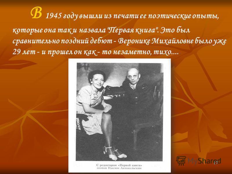 17 В 1945 году вышли из печати ее поэтические опыты, которые она так и назвала Первая книга. Это был сравнительно поздний дебют - Веронике Михайловне было уже 29 лет - и прошел он как - то незаметно, тихо....