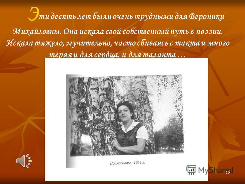 19 Э ти десять лет были очень трудными для Вероники Михайловны. Она искала свой собственный путь в поэзии. Искала тяжело, мучительно, часто сбиваясь с такта и много теряя и для сердца, и для таланта …