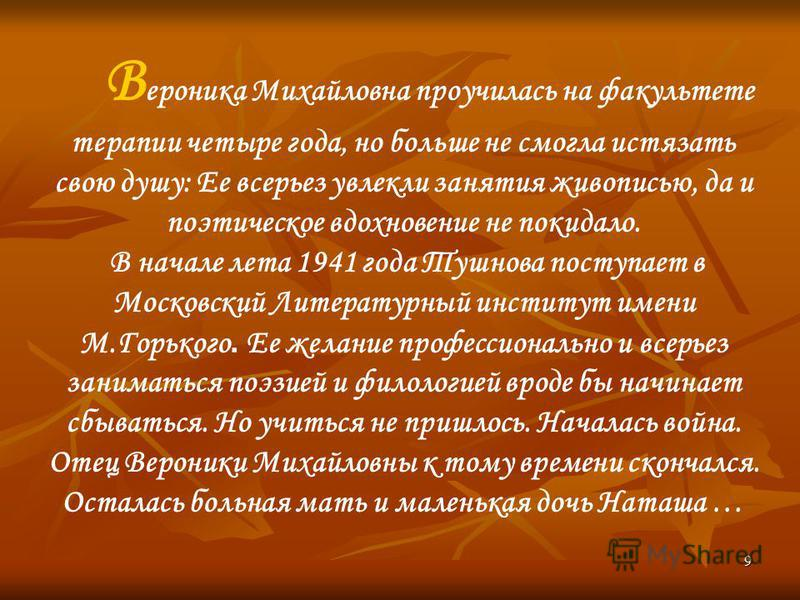 9 В ероника Михайловна проучилась на факультете терапии четыре года, но больше не смогла истязать свою душу: Ее всерьез увлекли занятия живописью, да и поэтическое вдохновение не покидало. В начале лета 1941 года Тушнова поступает в Московский Литера