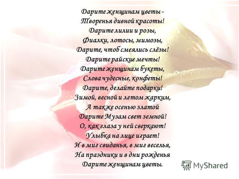 Дарите женщинам цветы - Творенья дивной красоты! Дарите лилии и розы, Фиалки, лотосы, мимозы, Дарите, чтоб смеялись слёзы! Дарите райские мечты! Дарите женщинам букеты, Слова чудесные, конфеты! Дарите, делайте подарки! Зимой, весной и летом жарким, А