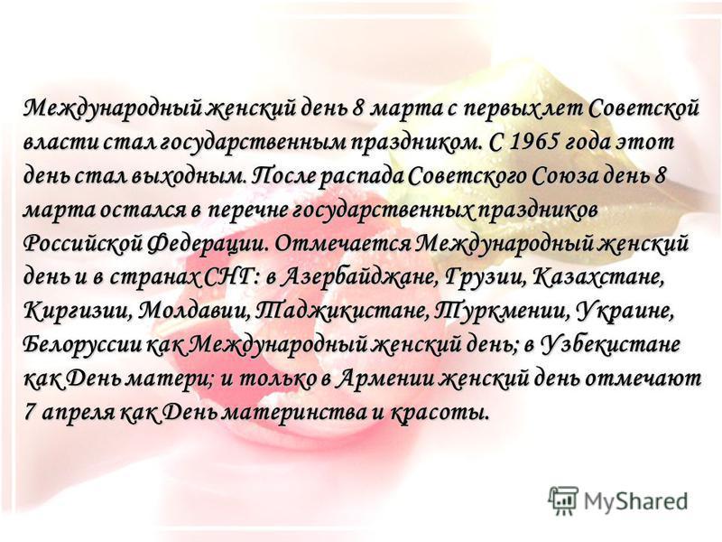 Международный женский день 8 марта с первых лет Советской власти стал государственным праздником. С 1965 года этот день стал выходным. После распада Советского Союза день 8 марта остался в перечне государственных праздников Российской Федерации. Отме