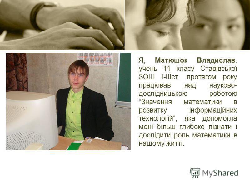 Я, Матюшок Владислав, учень 11 класу Ставівської ЗОШ І-ІІІст. протягом року працював над науково- дослідницькою роботою Значення математики в розвитку інформаційних технологій, яка допомогла мені більш глибоко пізнати і дослідити роль математики в на