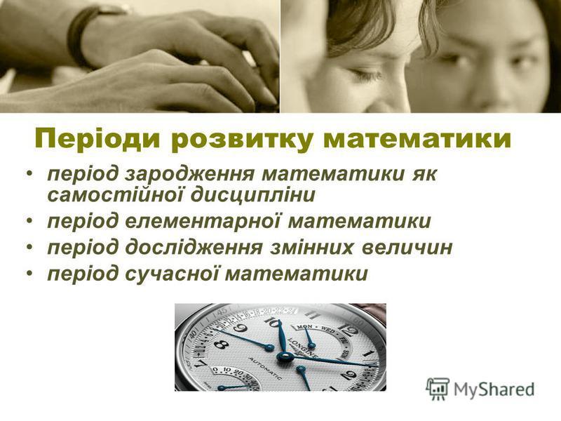 період зародження математики як самостійної дисципліни період елементарної математики період дослідження змінних величин період сучасної математики Періоди розвитку математики