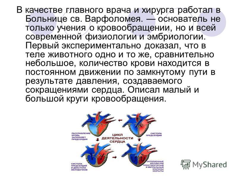 В качестве главного врача и хирурга работал в Больнице св. Варфоломея. основатель не только учения о кровообращении, но и всей современной физиологии и эмбриологии. Первый экспериментально доказал, что в теле животного одно и то же, сравнительно небо