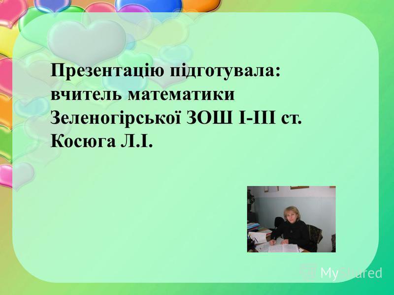 Презентацію підготувала: вчитель математики Зеленогірської ЗОШ І-ІІІ ст. Косюга Л.І.