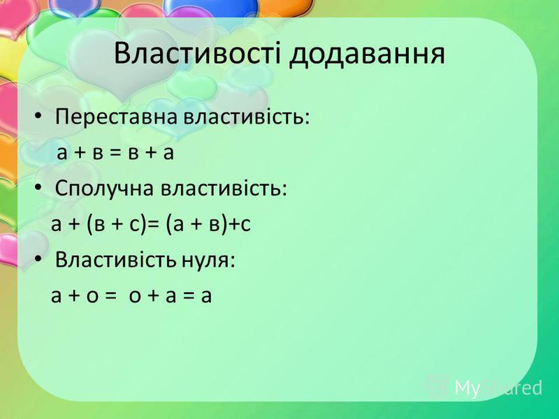 Властивості додавання Переставна властивість: а + в = в + а Сполучна властивість: а + (в + с)= (а + в)+с Властивість нуля: а + о = о + а = а