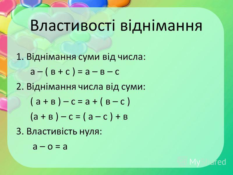 Властивості віднімання 1. Віднімання суми від числа: а – ( в + с ) = а – в – с 2. Віднімання числа від суми: ( а + в ) – с = а + ( в – с ) (а + в ) – с = ( а – с ) + в 3. Властивість нуля: а – о = а