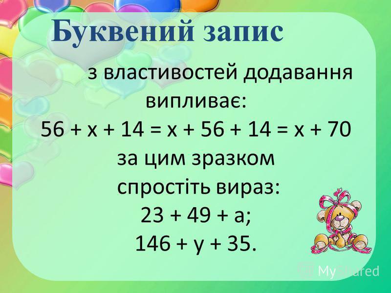з властивостей додавання випливає: 56 + х + 14 = х + 56 + 14 = х + 70 за цим зразком спростіть вираз: 23 + 49 + а; 146 + у + 35. Буквений запис