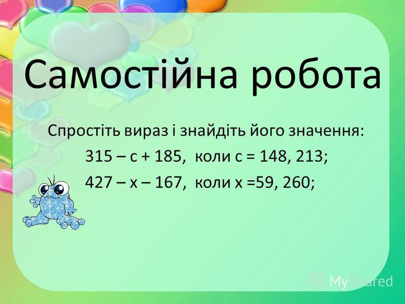 Самостійна робота Спростіть вираз і знайдіть його значення: 315 – с + 185, коли с = 148, 213; 427 – х – 167, коли х =59, 260;