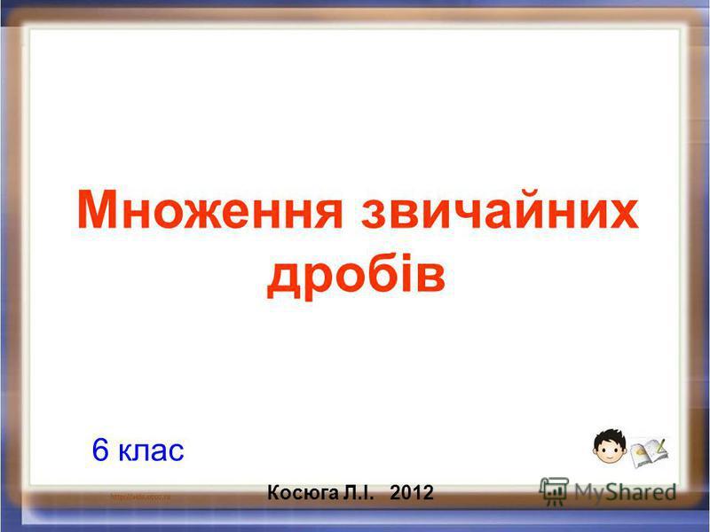 Множення звичайних дробів 6 клас Косюга Л.І. 2012