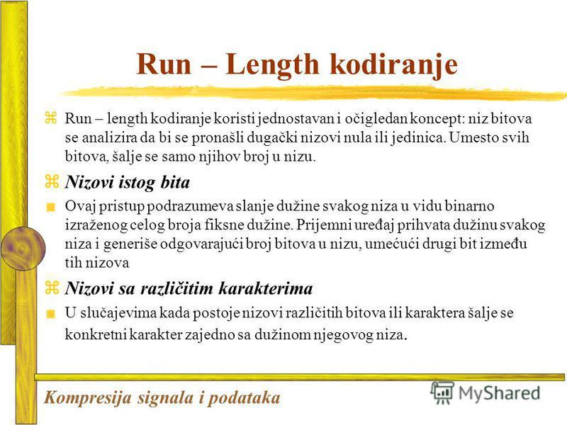 Run – Length kodiranje zRun – length kodiranje koristi jednostavan i očigledan koncept: niz bitova se analizira da bi se pronašli dugački nizovi nula ili jedinica. Umesto svih bitova, šalje se samo njihov broj u nizu. Nizovi istog bita Ovaj pristup p