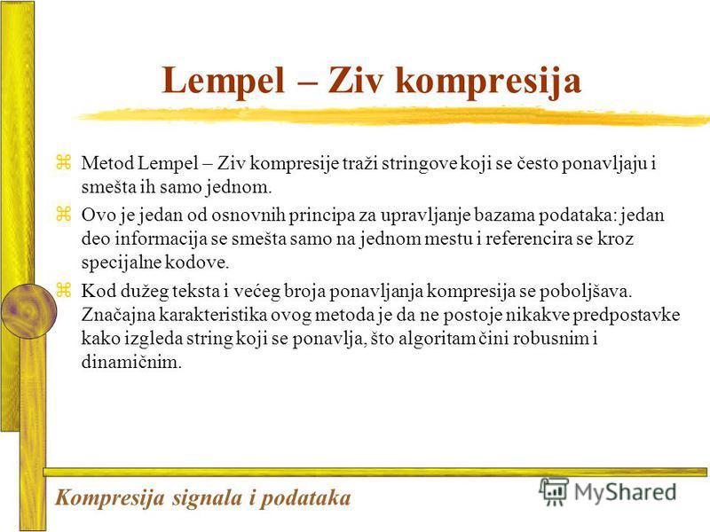 Lempel – Ziv kompresija zMetod Lempel – Ziv kompresije traži stringove koji se često ponavljaju i smešta ih samo jednom. Ovo je jedan od osnovnih principa za upravljanje bazama podataka: jedan deo informacija se smešta samo na jednom mestu i referenc