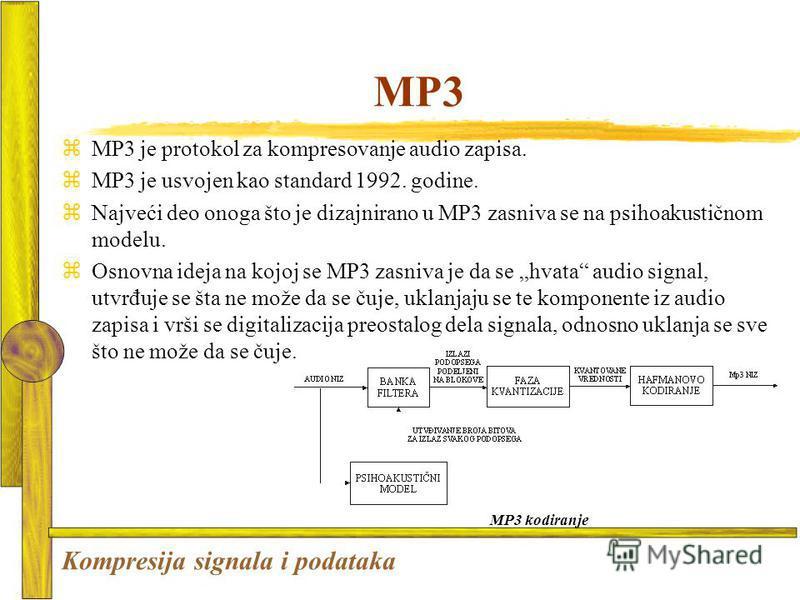 MP3 zMP3 je protokol za kompresovanje audio zapisa. zMP3 je usvojen kao standard 1992. godine. zNajveći deo onoga što je dizajnirano u MP3 zasniva se na psihoakustičnom modelu. zOsnovna ideja na kojoj se MP3 zasniva je da se hvata audio signal, utvrđ