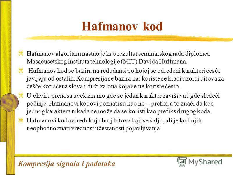 Hafmanov kod zHafmanov algoritam nastao je kao rezultat seminarskog rada diplomca Masačusetskog instituta tehnologije (MIT) Davida Huffmana. z Hafmanov kod se bazira na redudansi po kojoj se određeni karakteri češće javljaju od ostalih. Kompresija se