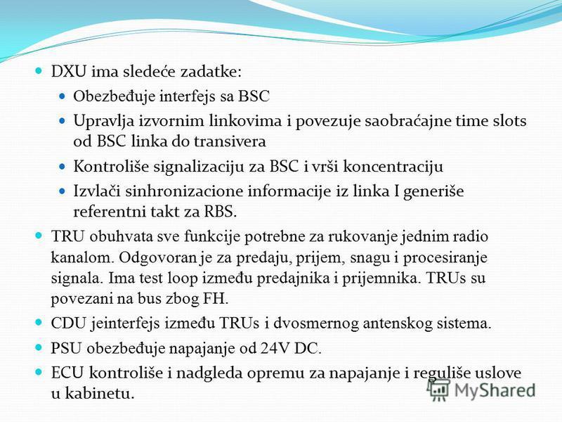 DXU ima sledeće zadatke: Obezbe đ uje interfejs sa BSC Upravlja izvornim linkovima i povezuje saobraćajne time slots od BSC linka do transivera Kontroliše signalizaciju za BSC i vrši koncentraciju Izvlači sinhronizacione informacije iz linka I generi