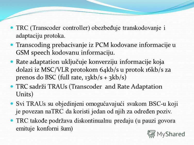 TRC (Transcoder controller) obezbe đ uje transkodovanje i adaptaciju protoka. Transcoding prebacivanje iz PCM kodovane informacije u GSM speech kodovanu informaciju. Rate adaptation uključuje konverziju informacije koja dolazi iz MSC/VLR protokom 64k