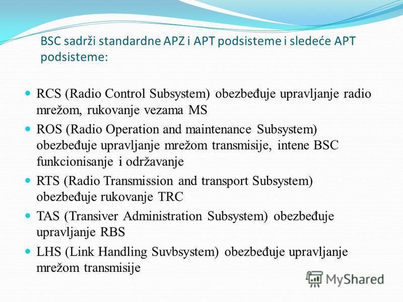 BSC sadrži standardne APZ i APT podsisteme i sledeće APT podsisteme: RCS (Radio Control Subsystem) obezbe đ uje upravljanje radio mrežom, rukovanje vezama MS ROS (Radio Operation and maintenance Subsystem) obezbe đ uje upravljanje mrežom transmisije,