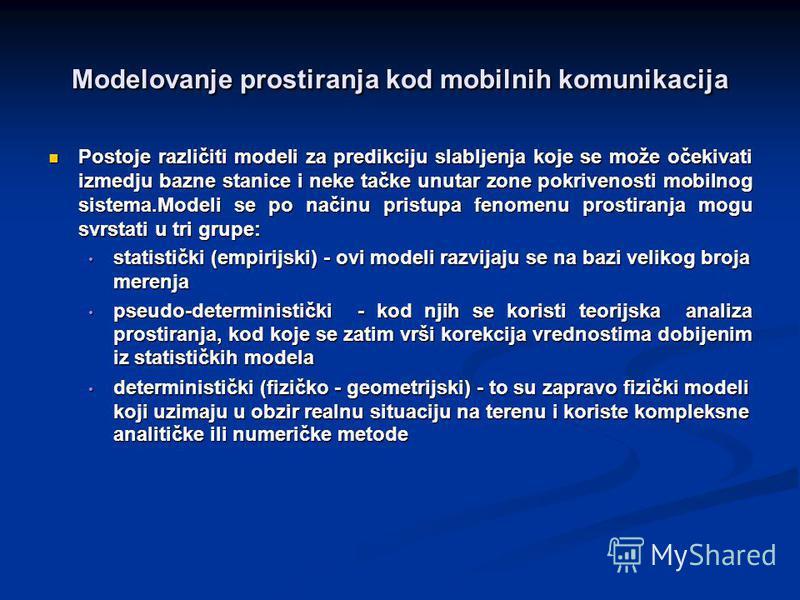 Modelovanje prostiranja kod mobilnih komunikacija Postoje različiti modeli za predikciju slabljenja koje se može očekivati izmedju bazne stanice i neke tačke unutar zone pokrivenosti mobilnog sistema.Modeli se po načinu pristupa fenomenu prostiranja