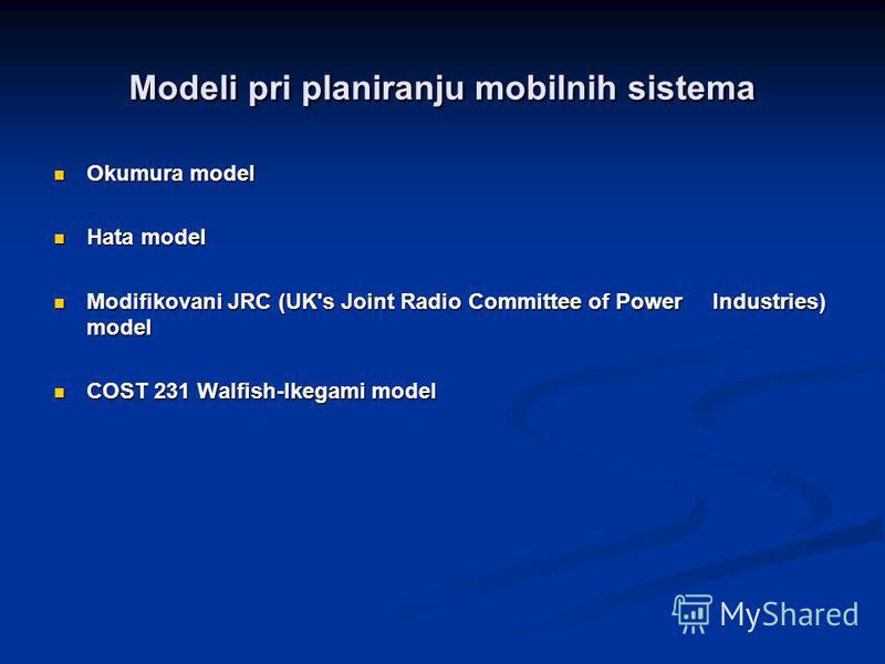 Modeli pri planiranju mobilnih sistema Okumura model Okumura model Hata model Hata model Modifikovani JRC (UK's Joint Radio Committee of Power Industries) model Modifikovani JRC (UK's Joint Radio Committee of Power Industries) model COST 231 Walfish-