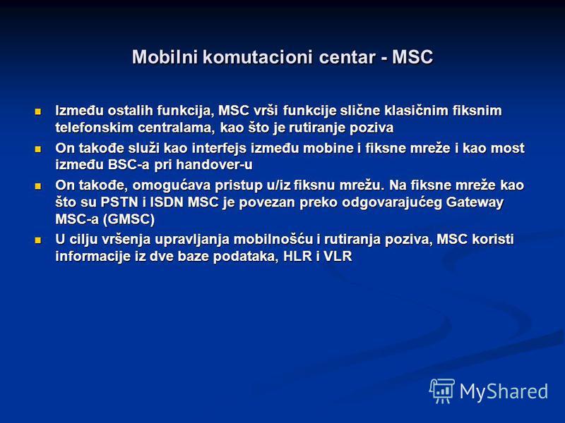 Mobilni komutacioni centar - MSC Između ostalih funkcija, MSC vrši funkcije slične klasičnim fiksnim telefonskim centralama, kao što je rutiranje poziva Između ostalih funkcija, MSC vrši funkcije slične klasičnim fiksnim telefonskim centralama, kao š