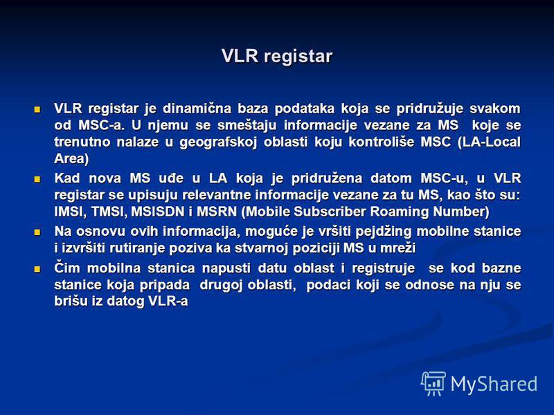 VLR registar VLR registar je dinamična baza podataka koja se pridružuje svakom od MSC-a. U njemu se smeštaju informacije vezane za MS koje se trenutno nalaze u geografskoj oblasti koju kontroliše MSC (LA-Local Area) VLR registar je dinamična baza pod