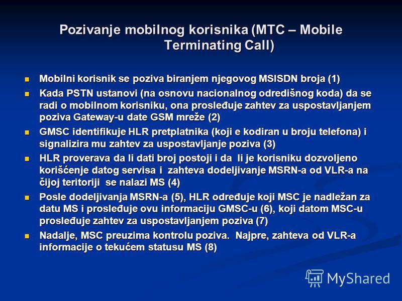 Pozivanje mobilnog korisnika (MTC – Mobile Terminating Call) Mobilni korisnik se poziva biranjem njegovog MSISDN broja (1) Mobilni korisnik se poziva biranjem njegovog MSISDN broja (1) Kada PSTN ustanovi (na osnovu nacionalnog odredišnog koda) da se