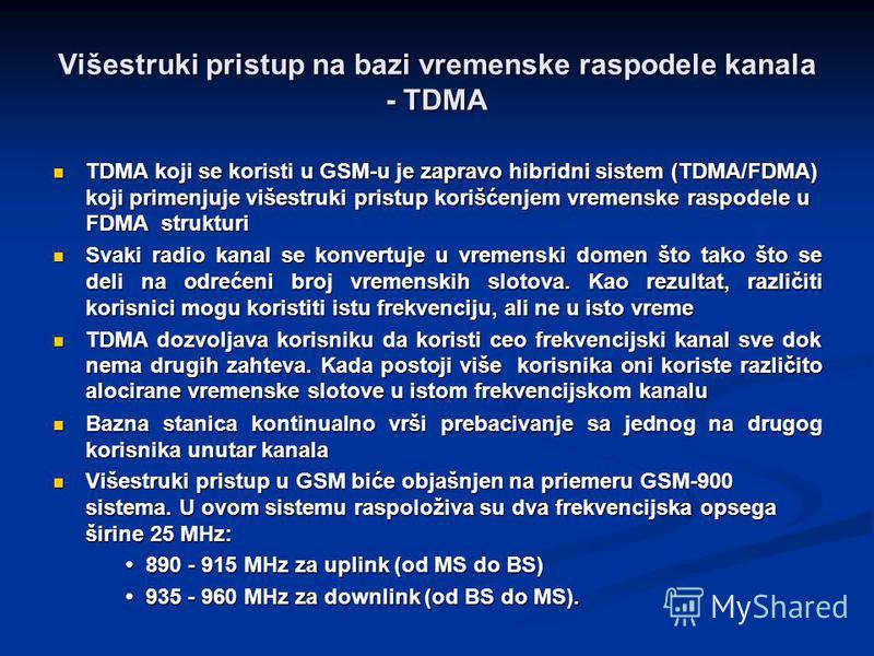 Višestruki pristup na bazi vremenske raspodele kanala - TDMA TDMA koji se koristi u GSM-u je zapravo hibridni sistem (TDMA/FDMA) koji primenjuje višestruki pristup korišćenjem vremenske raspodele u FDMA strukturi TDMA koji se koristi u GSM-u je zapra
