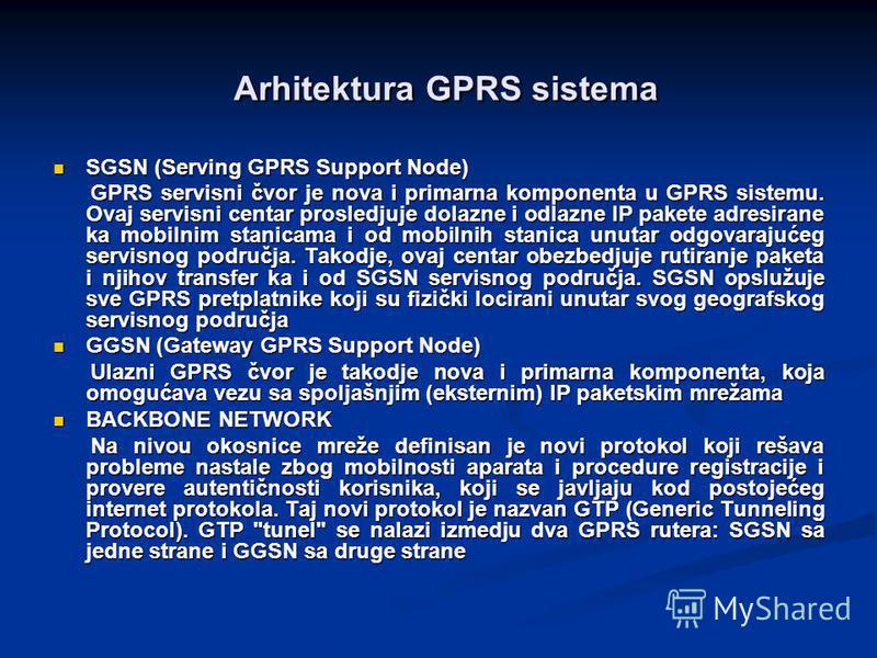 SGSN (Serving GPRS Support Node) SGSN (Serving GPRS Support Node) GPRS servisni čvor je nova i primarna komponenta u GPRS sistemu. Ovaj servisni centar prosledjuje dolazne i odlazne IP pakete adresirane ka mobilnim stanicama i od mobilnih stanica unu