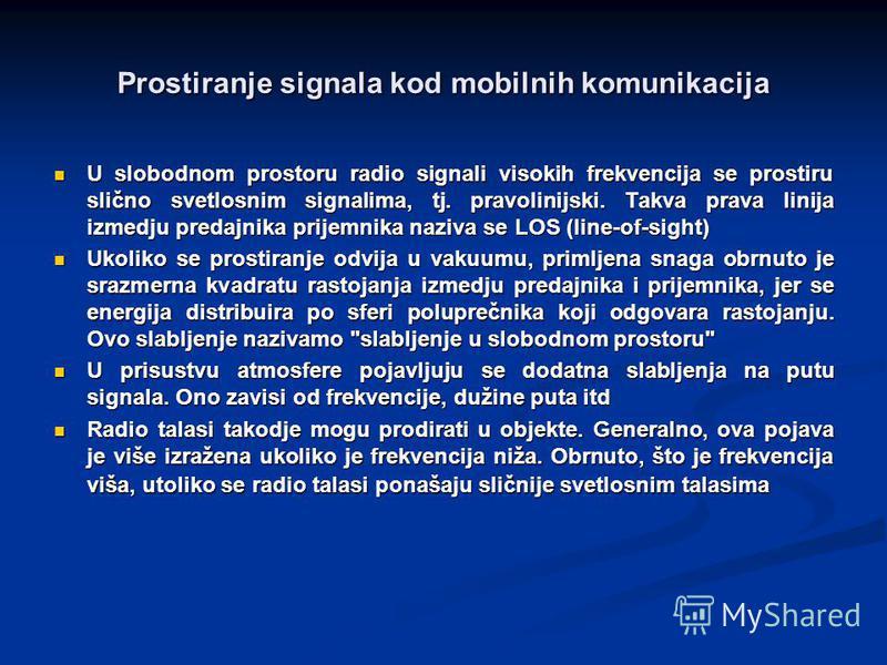 Prostiranje signala kod mobilnih komunikacija U slobodnom prostoru radio signali visokih frekvencija se prostiru slično svetlosnim signalima, tj. pravolinijski. Takva prava linija izmedju predajnika prijemnika naziva se LOS (line-of-sight) U slobodno