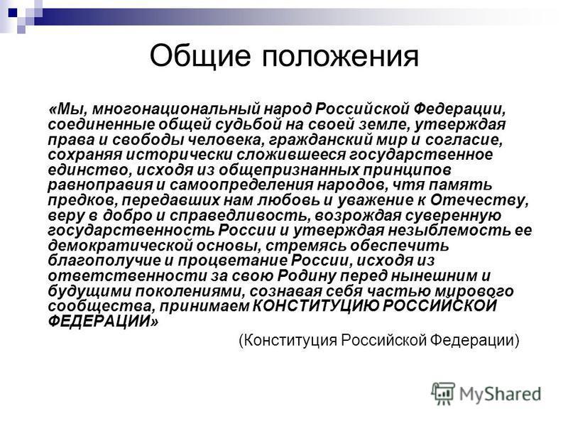 Общие положения « «Мы, многонациональный народ Российской Федерации, соединенные общей судьбой на своей земле, утверждая права и свободы человека, гражданский мир и согласие, сохраняя исторически сложившееся государственное единство, исходя из общепр