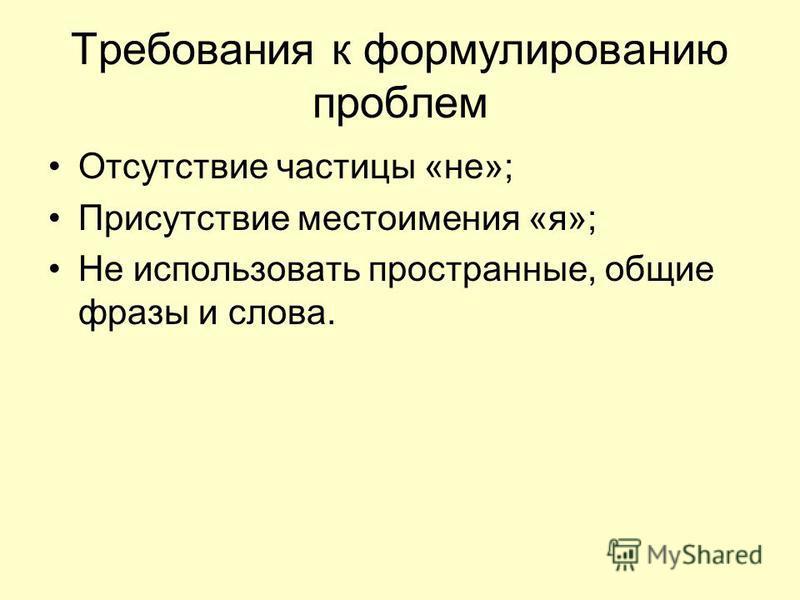 Требования к формулированию проблем Отсутствие частицы «не»; Присутствие местоимения «я»; Не использовать пространные, общие фразы и слова.