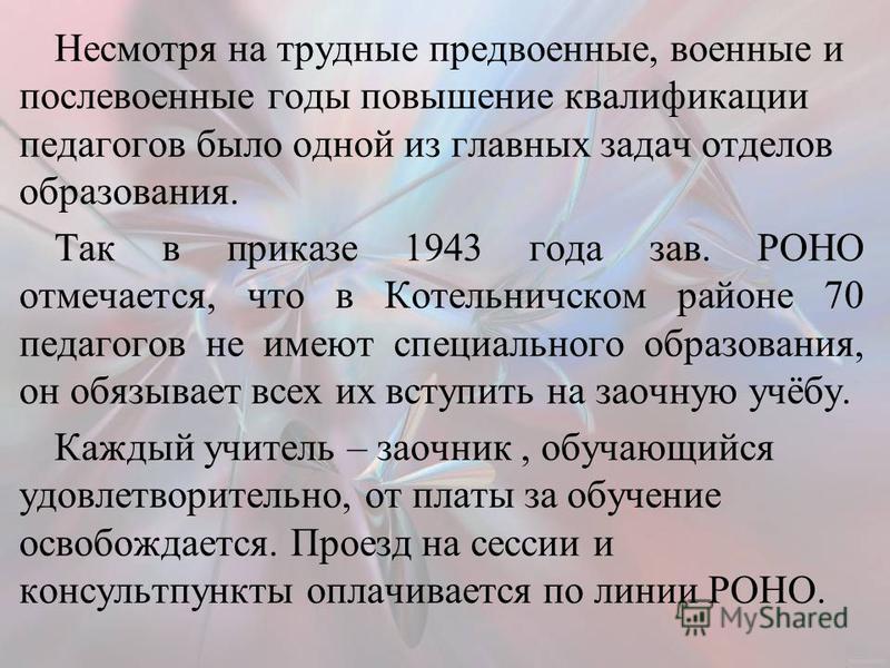 Несмотря на трудные предвоенные, военные и послевоенные годы повышение квалификации педагогов было одной из главных задач отделов образования. Так в приказе 1943 года зав. РОНО отмечается, что в Котельничском районе 70 педагогов не имеют специального